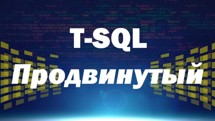 Видеокурс по T-SQL. Путь программиста от новичка к профессионалу. Уровень 2 – Продвинутый