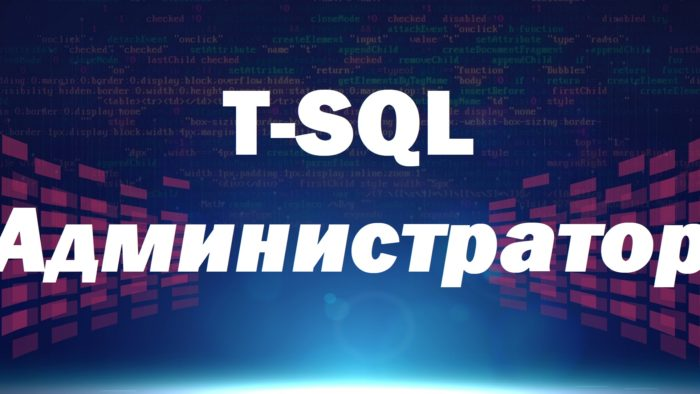 Видеокурс по T-SQL. Путь программиста от новичка к профессионалу. Уровень 4 – Администратор