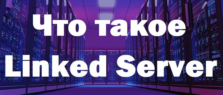 Что такое связанные серверы (Linked Server) в Microsoft SQL Server